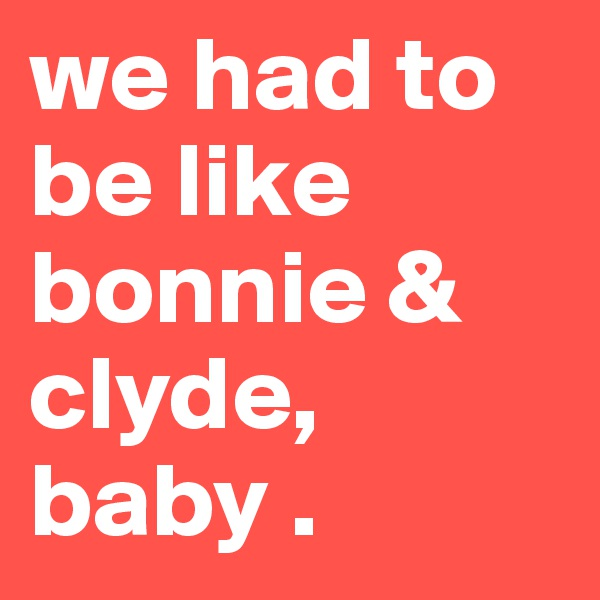 we had to be like bonnie & clyde, baby .