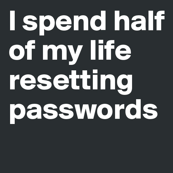 I spend half of my life resetting passwords