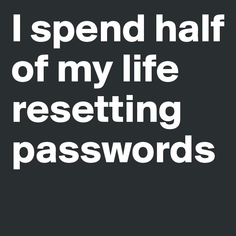 I spend half of my life resetting passwords