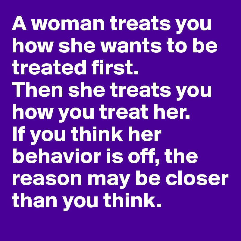 A woman treats you how she wants to be treated first. Then she treats you how you treat her. If you think her behavior is off, the reason may be closer than you think.