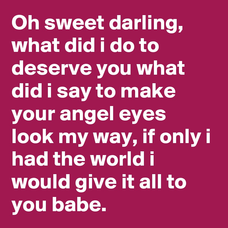 Oh sweet darling, what did i do to deserve you what did i say to make your angel eyes look my way, if only i had the world i would give it all to you babe.