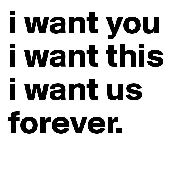 i want you i want this  i want us forever.