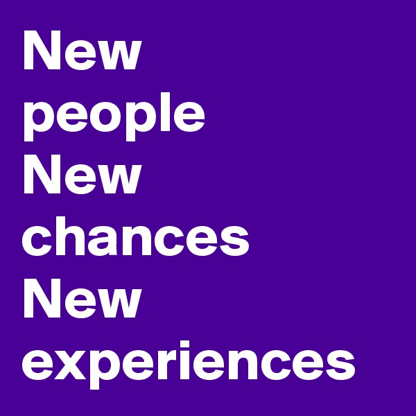 New people New chances New experiences
