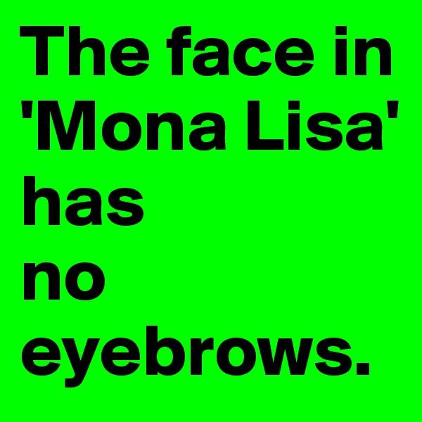 The face in 'Mona Lisa'       has  no eyebrows.