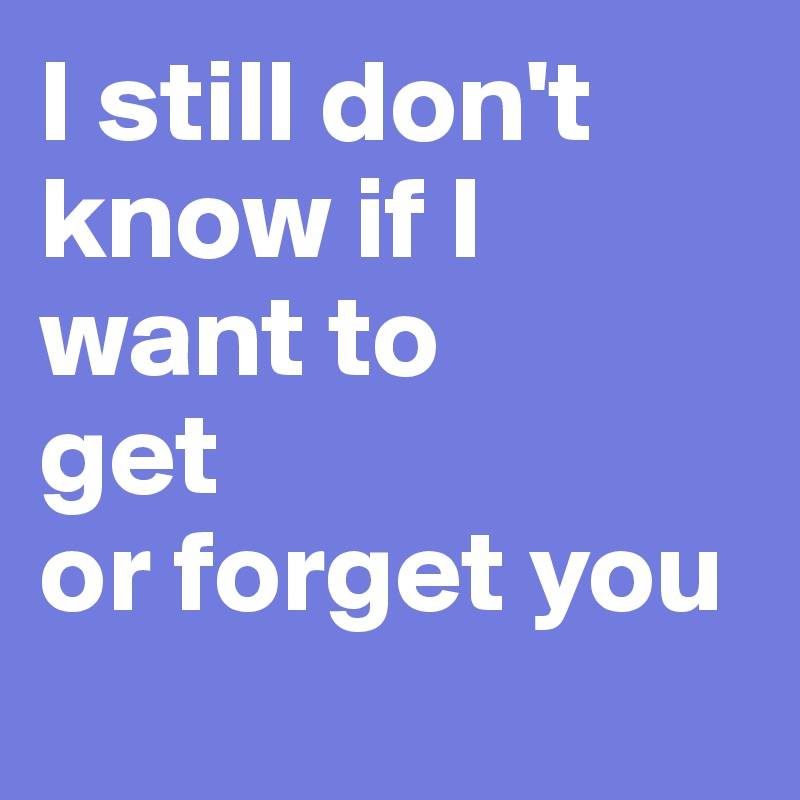 I still don't know if I want to  get or forget you