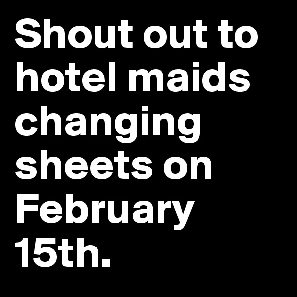 Shout out to hotel maids changing sheets on February 15th.