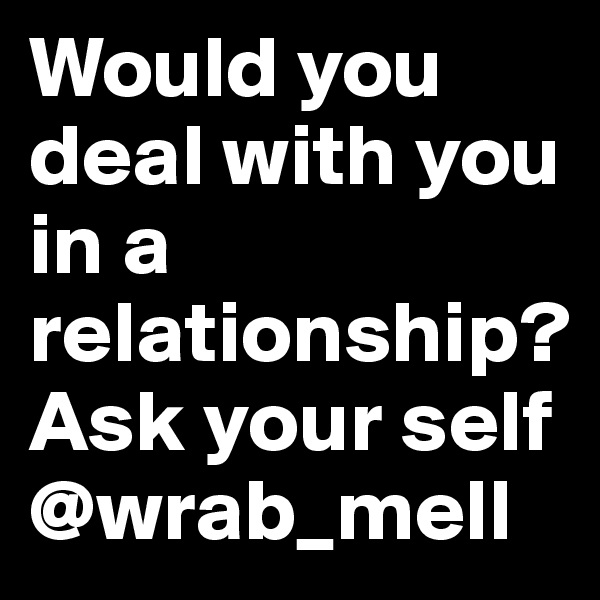 Would you deal with you in a relationship?   Ask your self  @wrab_mell