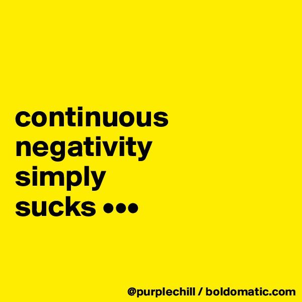 continuous negativity  simply  sucks •••