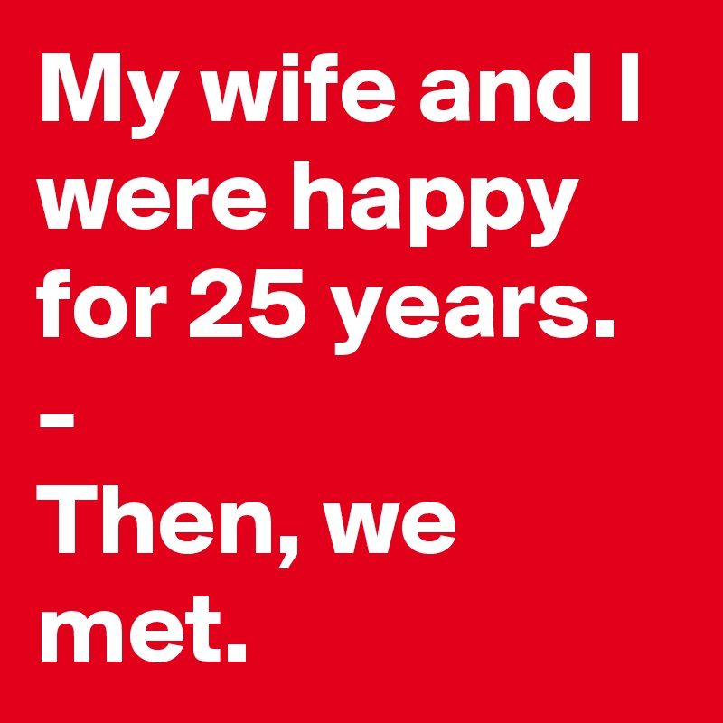 My wife and I were happy for 25 years. - Then, we met.