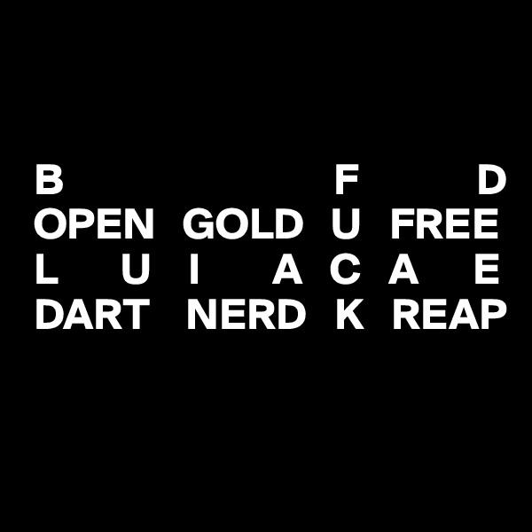 B                              F             D  OPEN   GOLD   U   FREE  L       U    I        A   C   A      E  DART    NERD   K   REAP