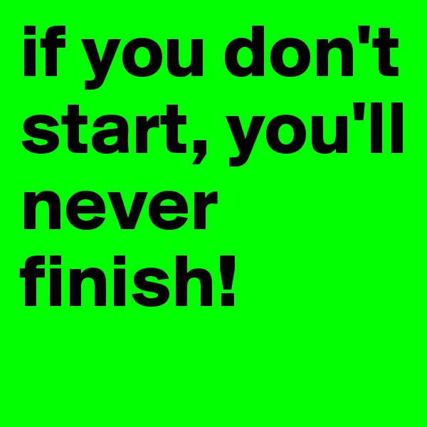 if you don't start, you'll never finish!
