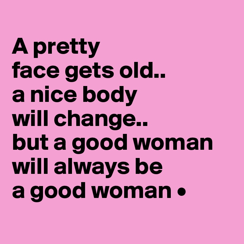 A pretty face gets old.. a nice body will change.. but a good woman will always be a good woman •