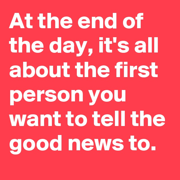 At the end of the day, it's all about the first person you want to tell the good news to.