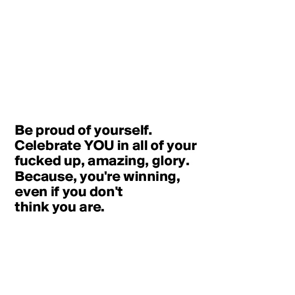 Be proud of yourself.  Celebrate YOU in all of your  fucked up, amazing, glory.  Because, you're winning,  even if you don't  think you are.