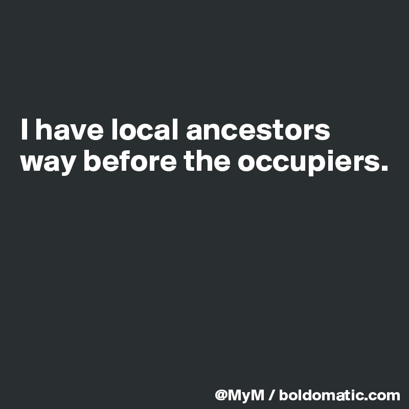 I have local ancestors way before the occupiers.