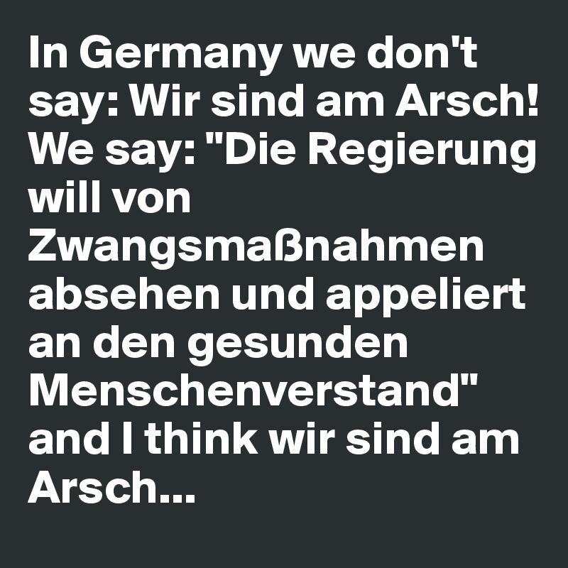 """In Germany we don't say: Wir sind am Arsch!  We say: """"Die Regierung will von Zwangsmaßnahmen absehen und appeliert an den gesunden Menschenverstand"""" and I think wir sind am Arsch..."""