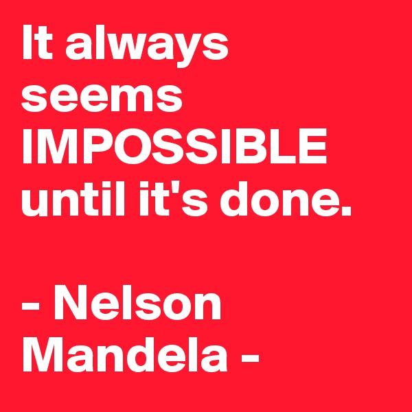 It always seems  IMPOSSIBLE until it's done.   - Nelson Mandela -