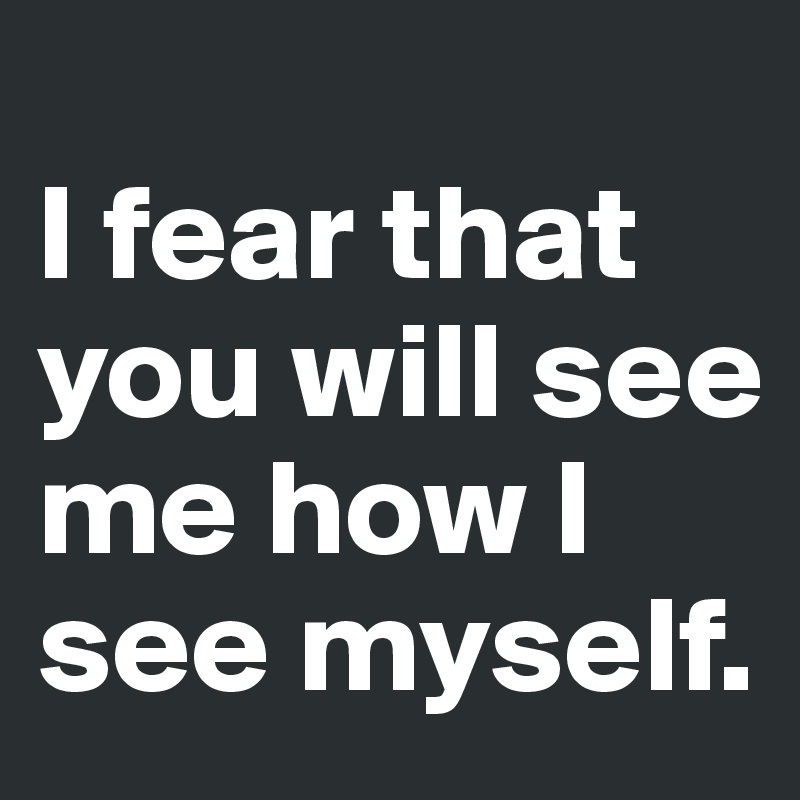 I fear that you will see me how I see myself.