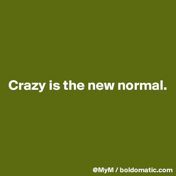 Crazy is the new normal.