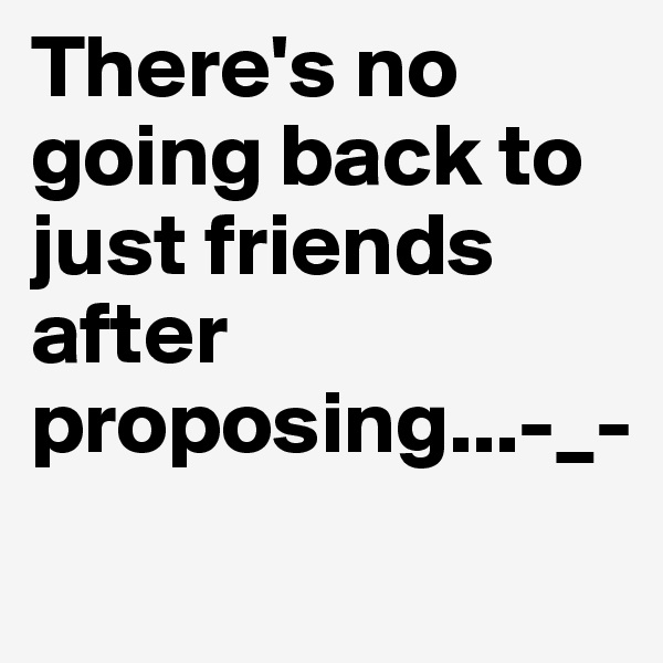 There's no going back to just friends after proposing...-_-