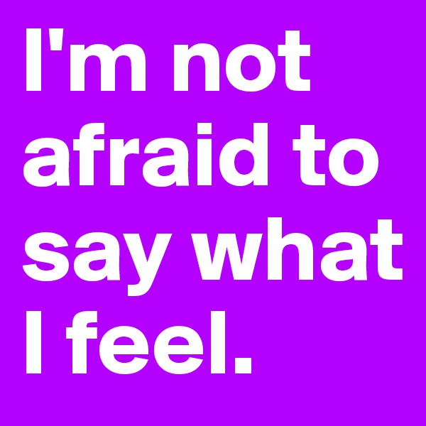 I'm not afraid to say what I feel.