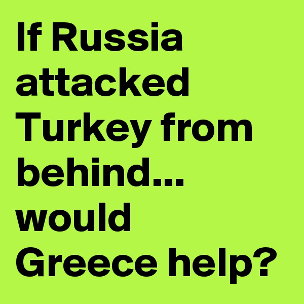 If Russia attacked Turkey from behind... would Greece help?