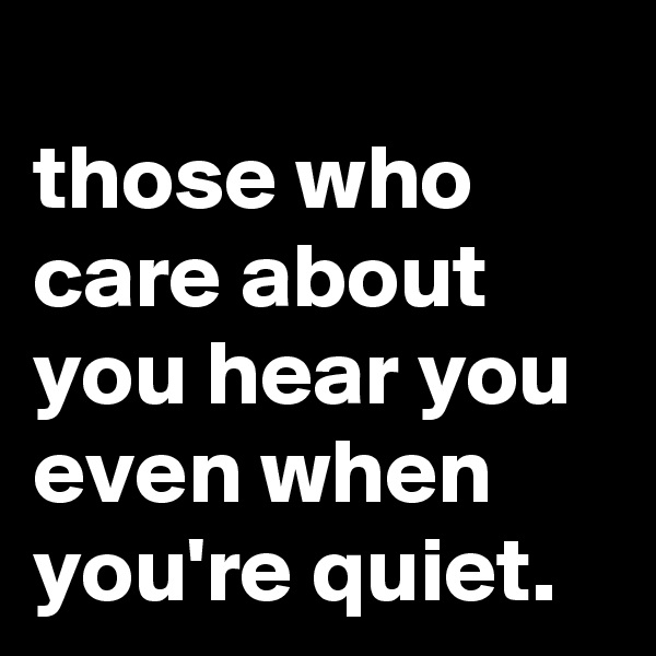 those who care about you hear you even when you're quiet.
