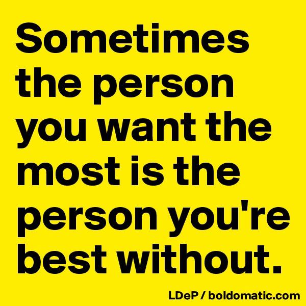 Sometimes the person you want the most is the person you're best without.