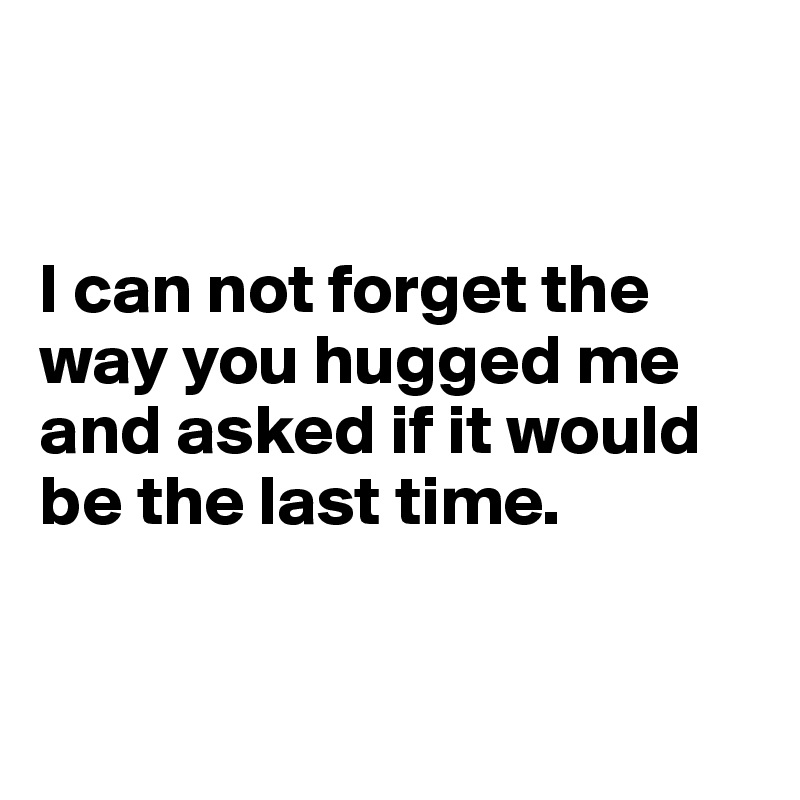 I can not forget the way you hugged me and asked if it would be the last time.