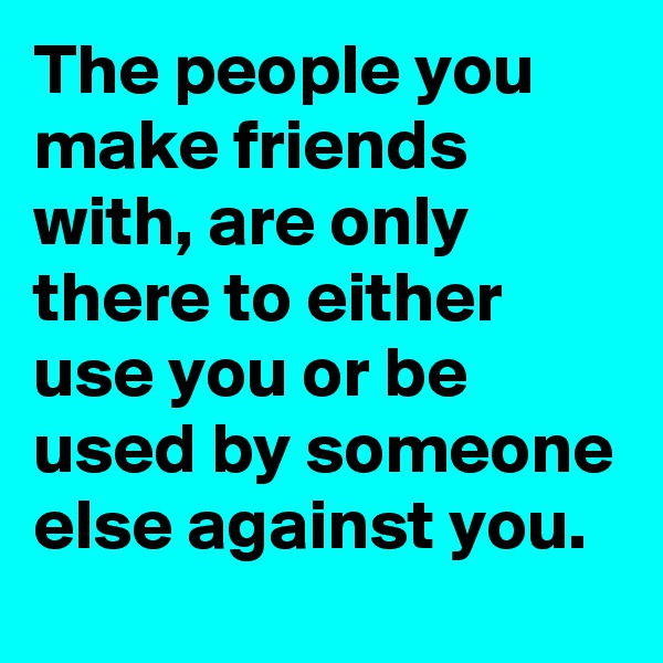 The people you make friends with, are only there to either use you or be used by someone else against you.