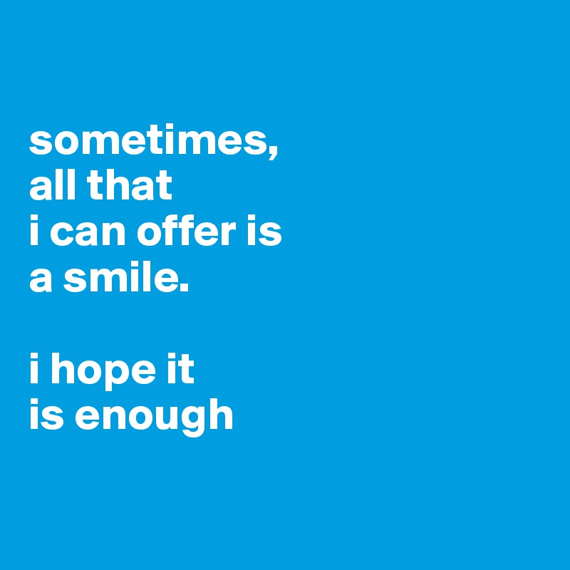 sometimes, all that  i can offer is  a smile.   i hope it  is enough