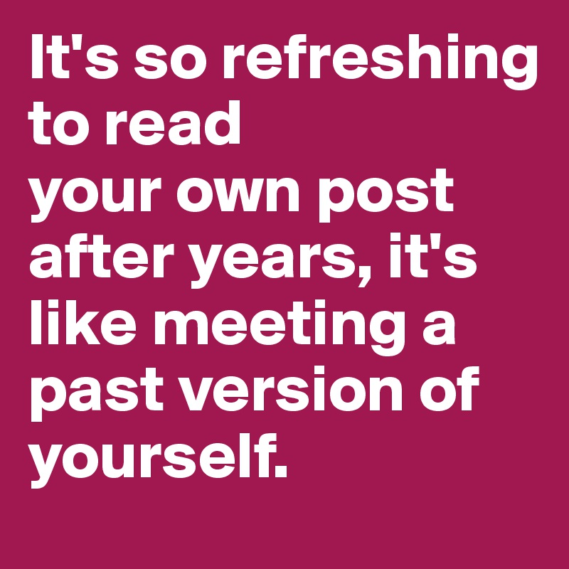 It's so refreshing to read  your own post after years, it's like meeting a past version of yourself.