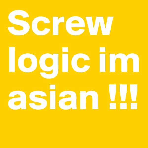 Screw logic im asian !!!