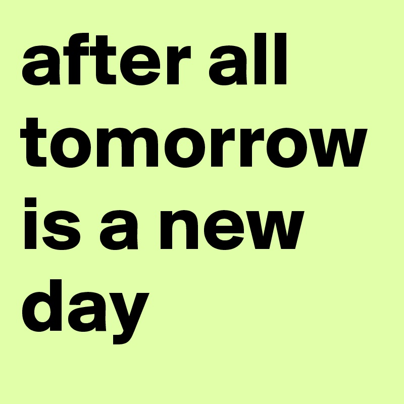 after all tomorrow is a new day