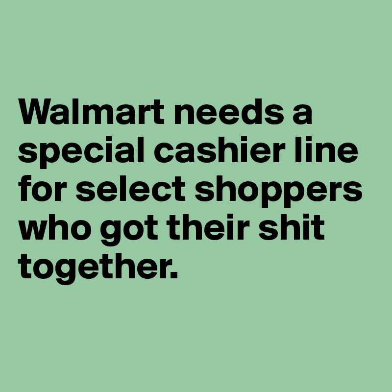 Walmart needs a special cashier line for select shoppers who got their shit together.