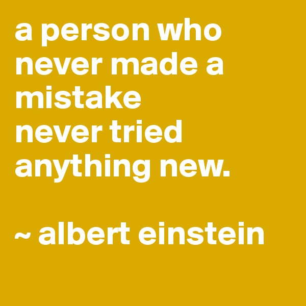 a person who never made a mistake  never tried anything new.   ~ albert einstein