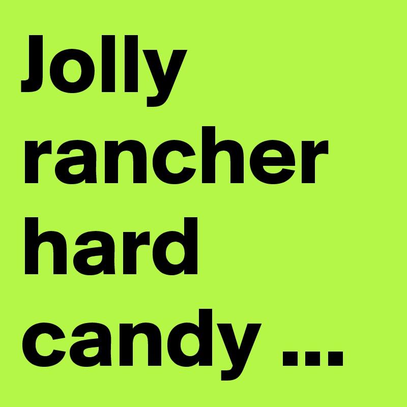 Jolly rancher hard candy ...