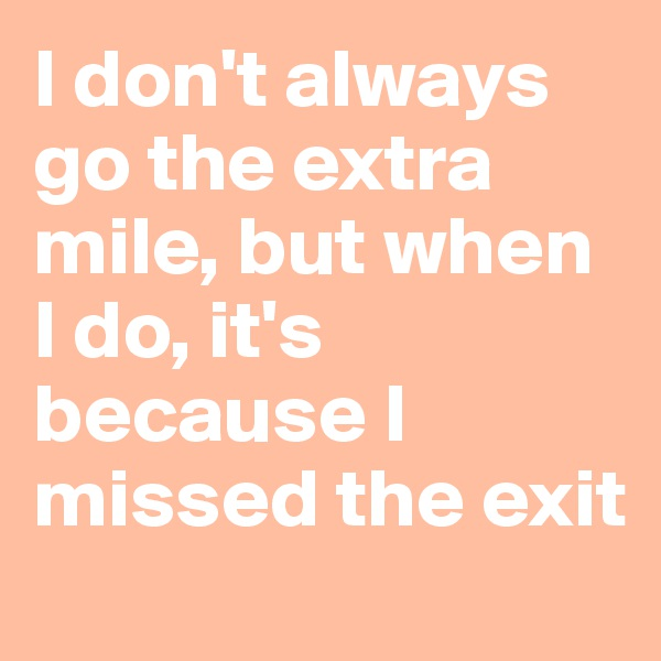 I don't always go the extra mile, but when I do, it's because I missed the exit