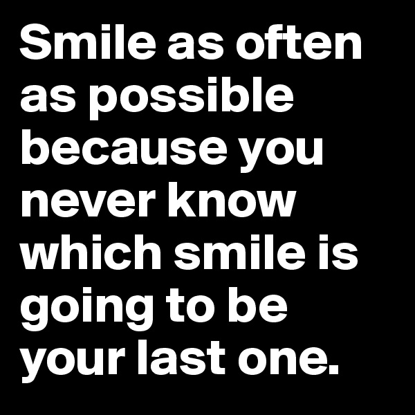 Smile as often as possible because you never know which smile is going to be your last one.