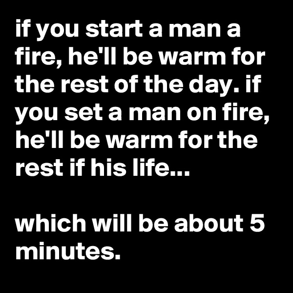 if you start a man a fire, he'll be warm for the rest of the day. if you set a man on fire, he'll be warm for the rest if his life...  which will be about 5 minutes.