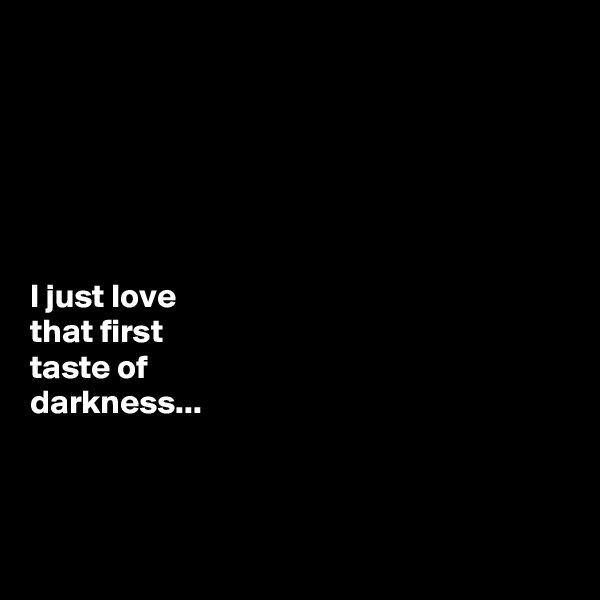 I just love  that first  taste of  darkness...