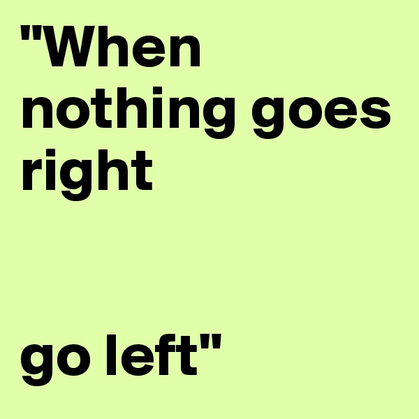 """""""When nothing goes right   go left"""""""
