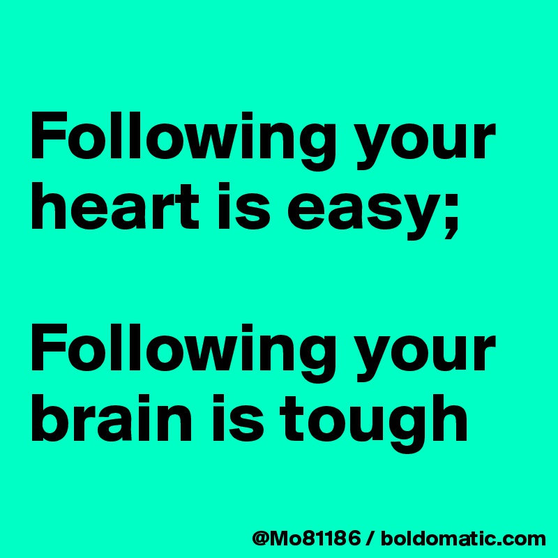 Following your heart is easy;   Following your brain is tough
