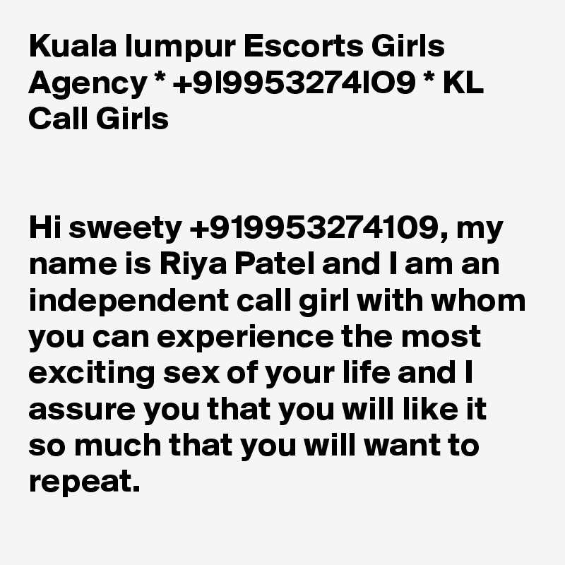 Kuala lumpur Escorts Girls Agency * +9l9953274lO9 * KL Call Girls   Hi sweety +919953274109, my name is Riya Patel and I am an independent call girl with whom you can experience the most exciting sex of your life and I assure you that you will like it so much that you will want to repeat.