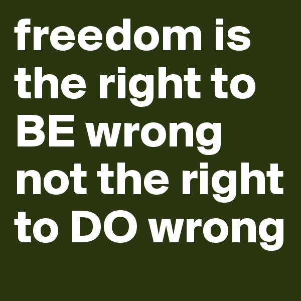 freedom is the right to BE wrong not the right to DO wrong