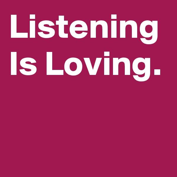 Listening Is Loving.