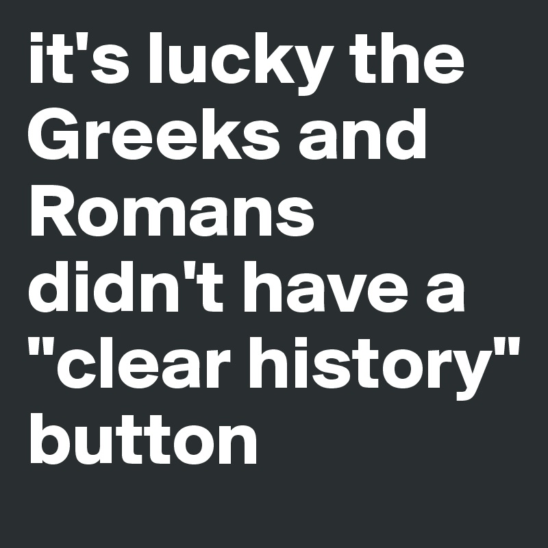 """it's lucky the Greeks and Romans didn't have a """"clear history"""" button"""