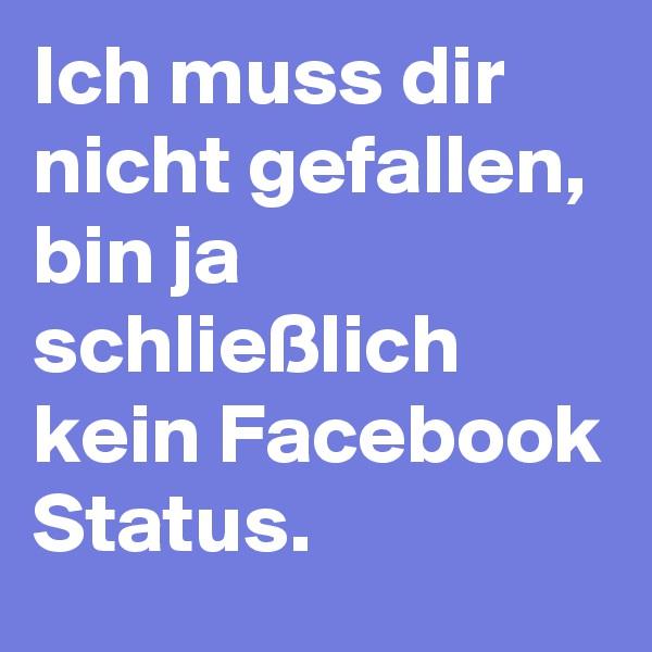 Ich muss dir nicht gefallen, bin ja schließlich kein Facebook Status.