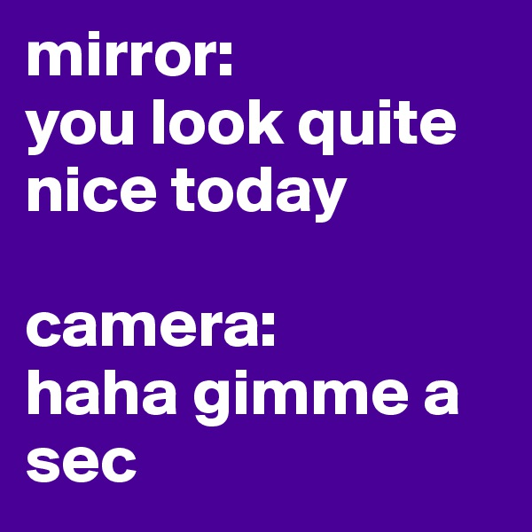 mirror: you look quite nice today  camera: haha gimme a sec