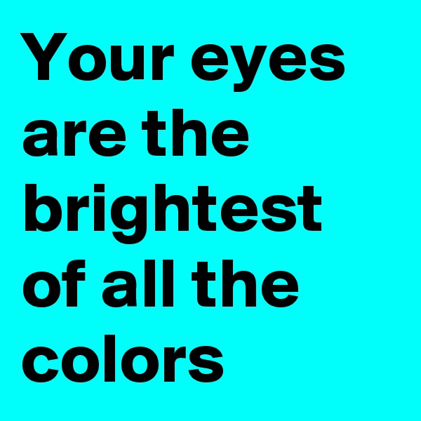 Your eyes  are the brightest of all the colors